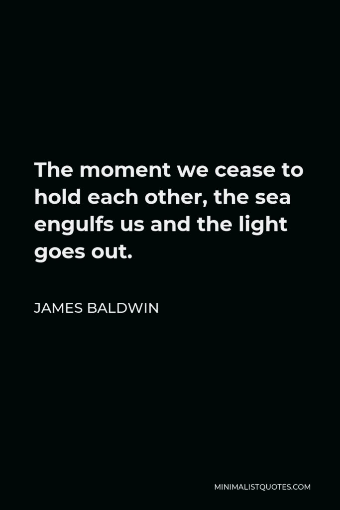 James Baldwin Quote - The moment we cease to hold each other, the sea engulfs us and the light goes out.