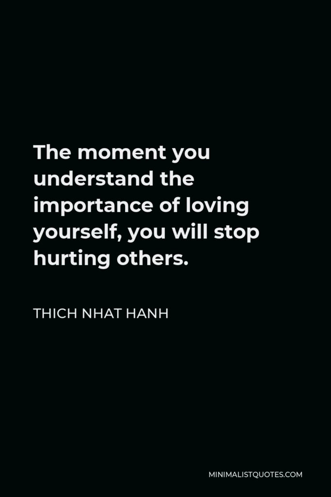 Thich Nhat Hanh Quote - The moment you understand the importance of loving yourself, you will stop hurting others.