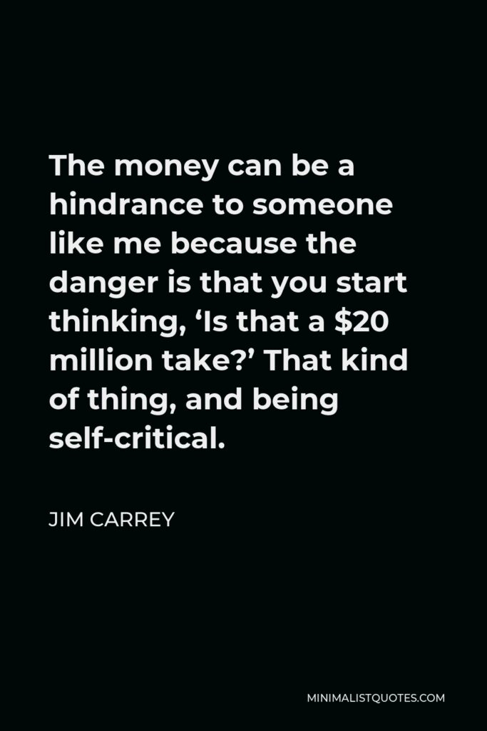Jim Carrey Quote - The money can be a hindrance to someone like me because the danger is that you start thinking, 'Is that a $20 million take?' That kind of thing, and being self-critical.