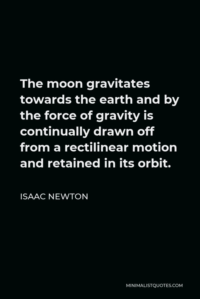 Isaac Newton Quote - The moon gravitates towards the earth and by the force of gravity is continually drawn off from a rectilinear motion and retained in its orbit.