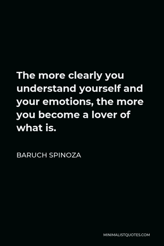 Baruch Spinoza Quote - The more clearly you understand yourself and your emotions, the more you become a lover of what is.