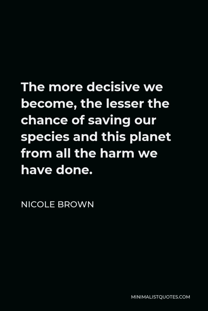 Nicole Brown Quote - The more decisive we become, the lesser the chance of saving our species and this planet from all the harm we have done.