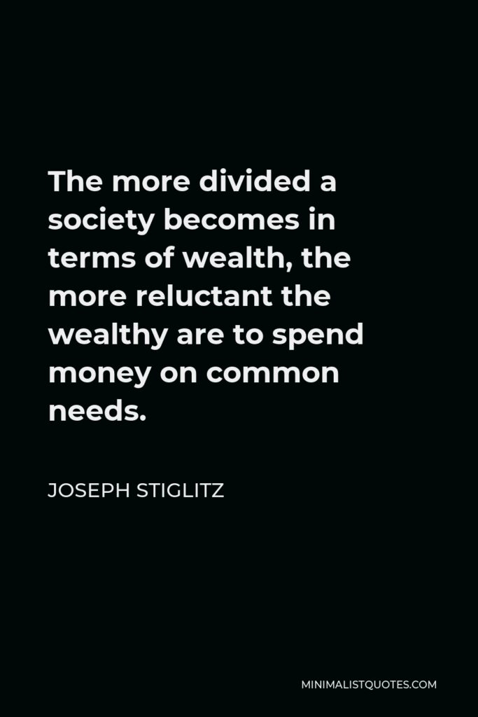 Joseph Stiglitz Quote - The more divided a society becomes in terms of wealth, the more reluctant the wealthy are to spend money on common needs.