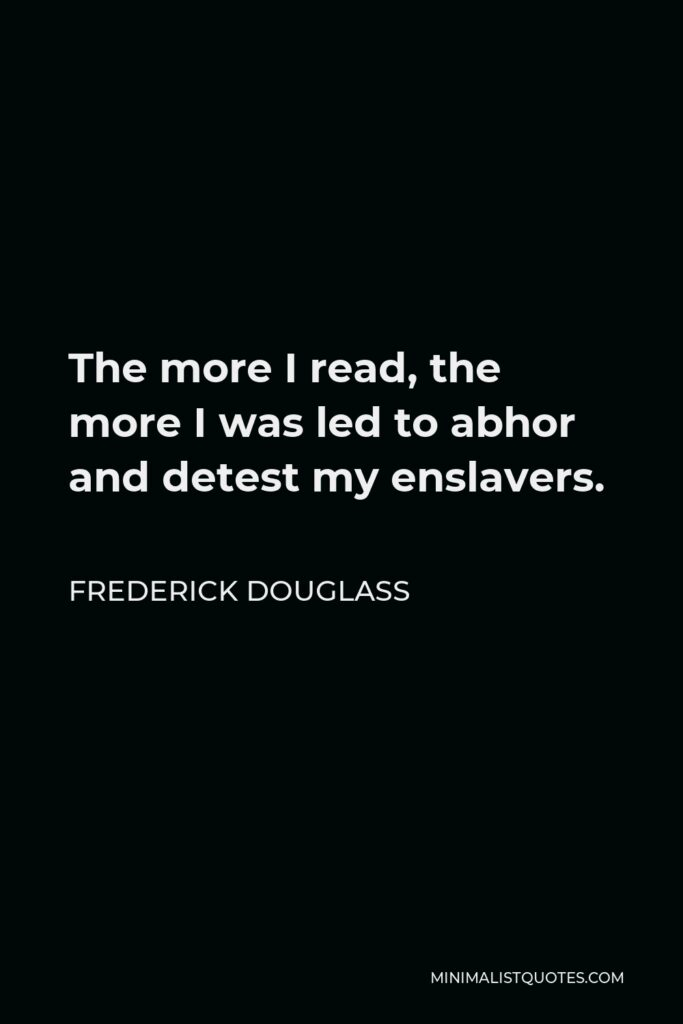 Frederick Douglass Quote - The more I read, the more I was led to abhor and detest my enslavers.