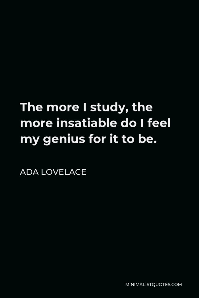 Ada Lovelace Quote - The more I study, the more insatiable do I feel my genius for it to be.