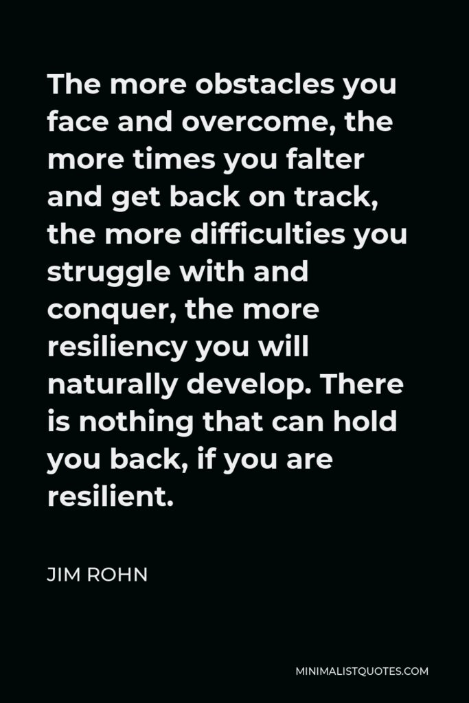Jim Rohn Quote - The more obstacles you face and overcome, the more times you falter and get back on track, the more difficulties you struggle with and conquer, the more resiliency you will naturally develop. There is nothing that can hold you back, if you are resilient.