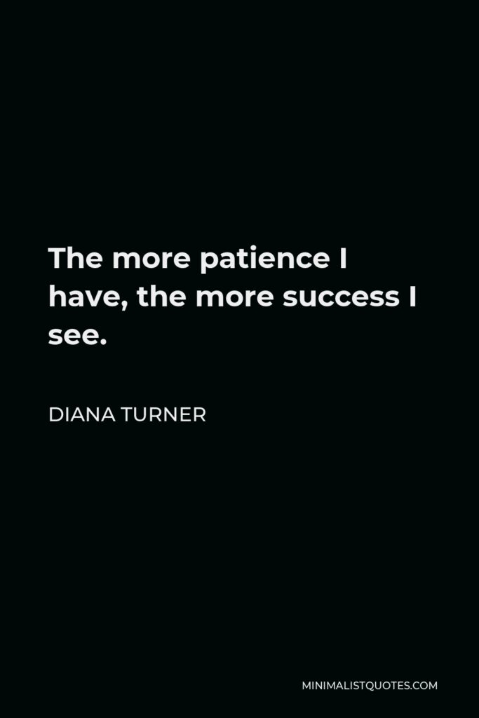 Diana Turner Quote - The more patience I have, the more success I see.