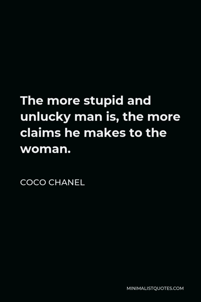 Coco Chanel Quote - The more stupid and unlucky man is, the more claims he makes to the woman.