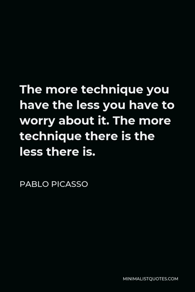 Pablo Picasso Quote - The more technique you have the less you have to worry about it. The more technique there is the less there is.