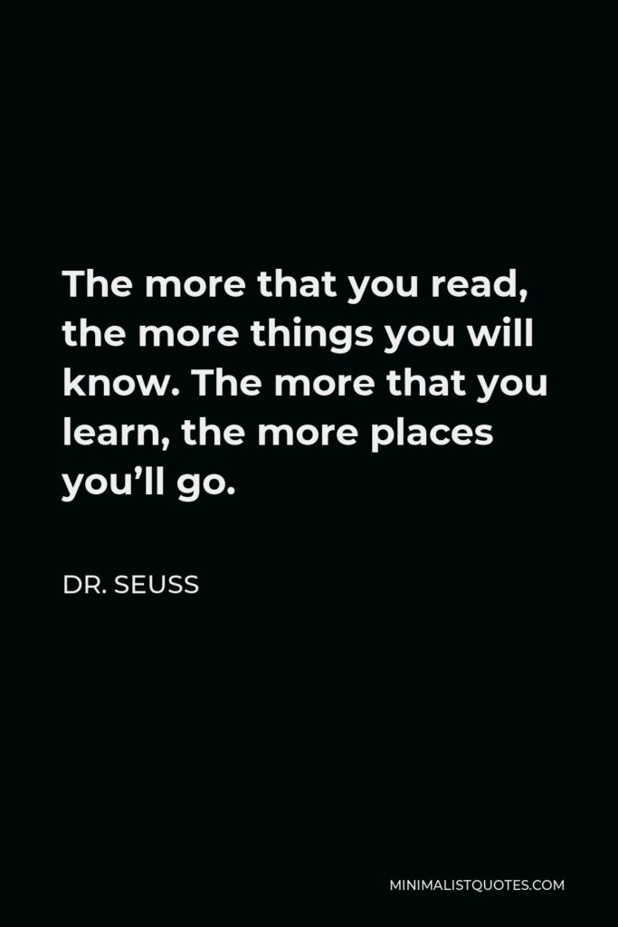 Dr. Seuss Quote - The more that you read, the more things you will know. The more that you learn, the more places you'll go.