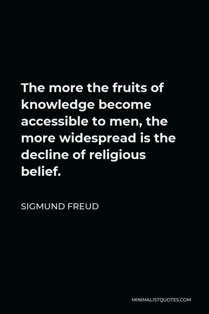 Sigmund Freud Quote - The more the fruits of knowledge become accessible to men, the more widespread is the decline of religious belief.