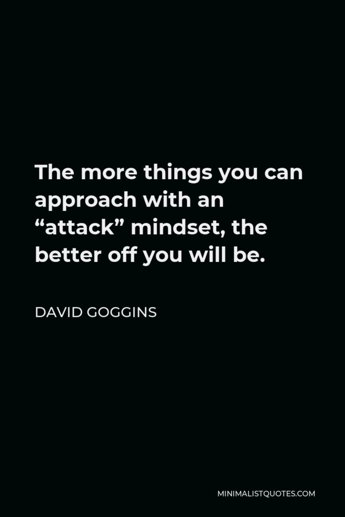 """David Goggins Quote - The more things you can approach with an """"attack"""" mindset, the better off you will be."""