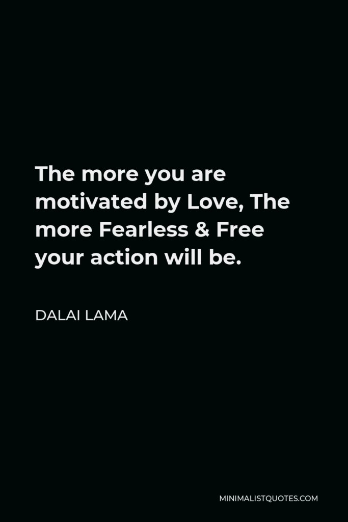 Dalai Lama Quote - The more you are motivated by Love, The more Fearless & Free your action will be.