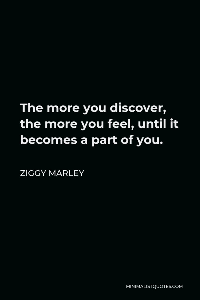 Ziggy Marley Quote - The more you discover, the more you feel, until it becomes a part of you.