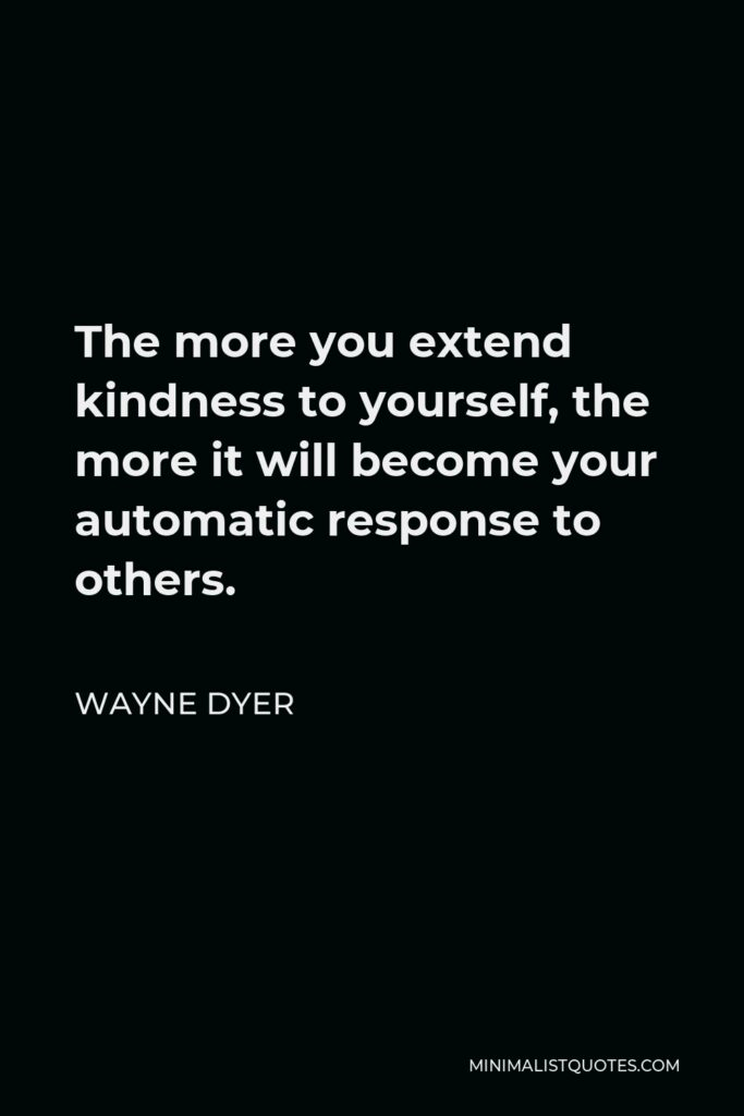 Wayne Dyer Quote - The more you extend kindness to yourself, the more it will become your automatic response to others.
