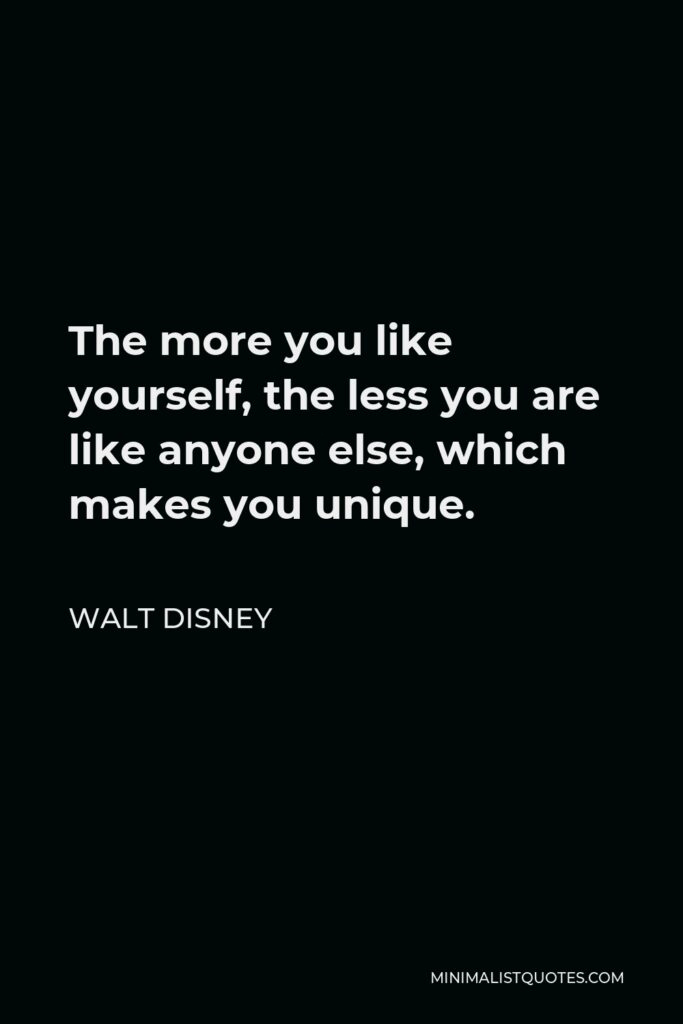 Walt Disney Quote - The more you like yourself, the less you are like anyone else, which makes you unique.