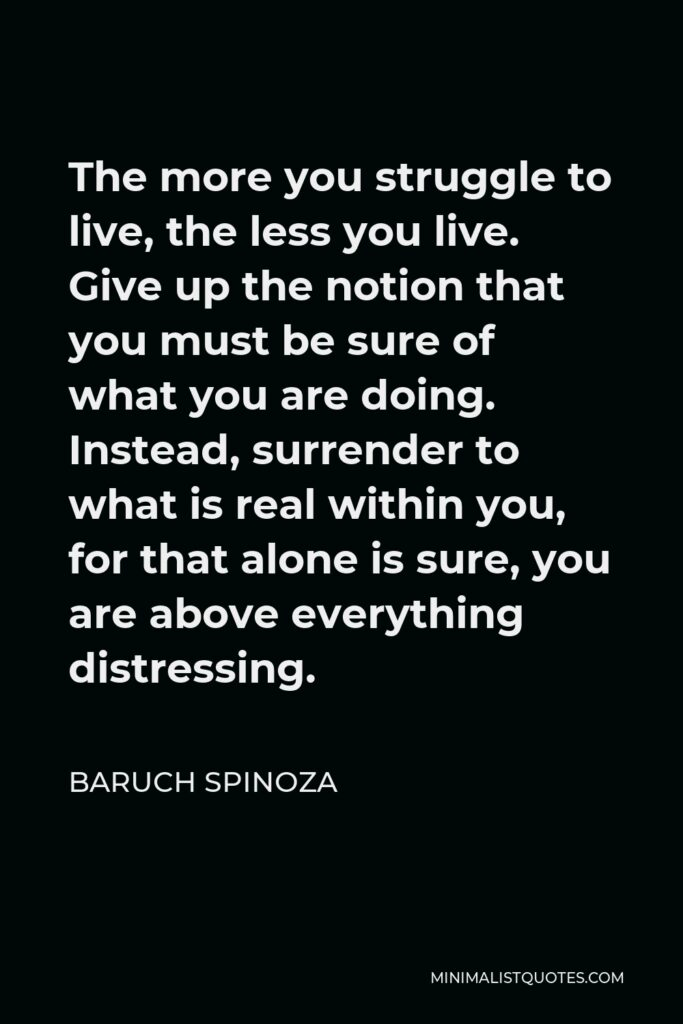 Baruch Spinoza Quote - The more you struggle to live, the less you live. Give up the notion that you must be sure of what you are doing. Instead, surrender to what is real within you, for that alone is sure, you are above everything distressing.