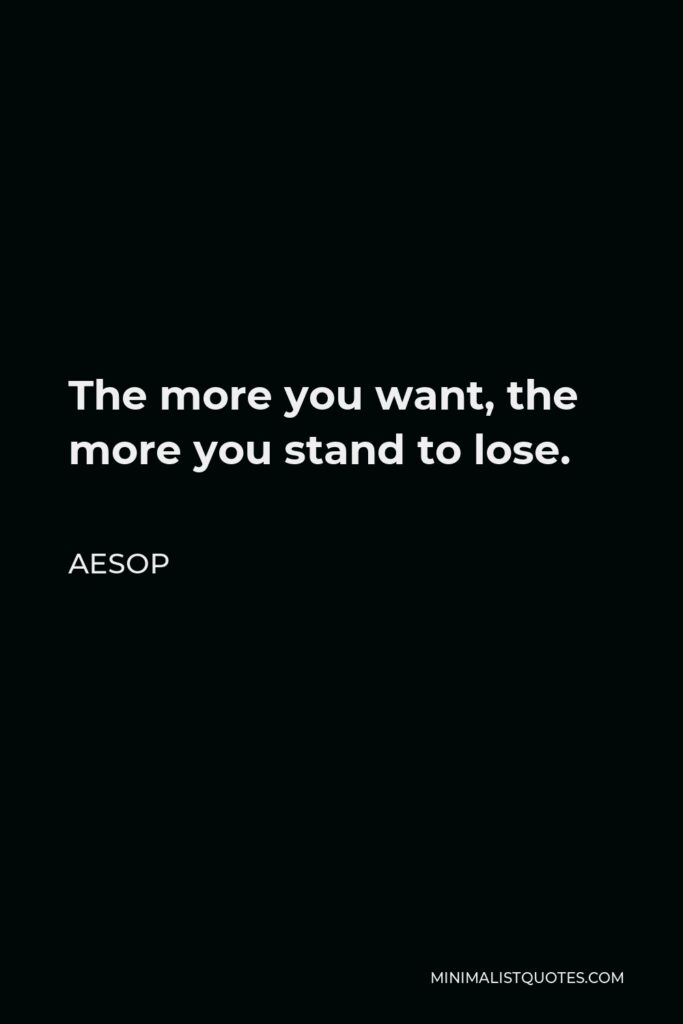 Aesop Quote - The more you want, the more you stand to lose.