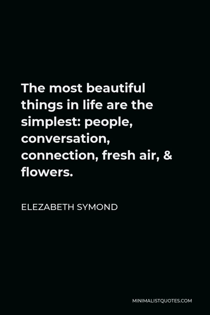 Elezabeth Symond Quote - The most beautiful things in life are the simplest: people, conversation, connection, fresh air, & flowers.