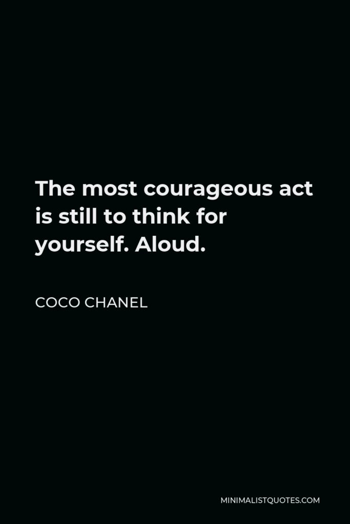 Coco Chanel Quote - The most courageous act is still to think for yourself. Aloud.