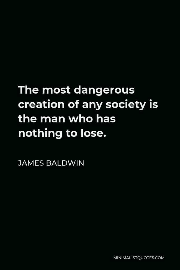 James Baldwin Quote - The most dangerous creation of any society is the man who has nothing to lose.