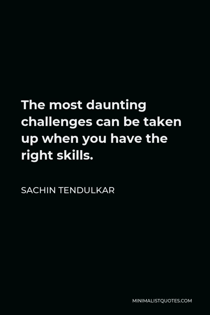 Sachin Tendulkar Quote - The most daunting challenges can be taken up when you have the right skills.