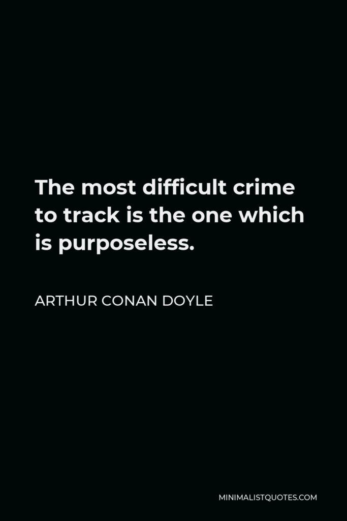 Arthur Conan Doyle Quote - The most difficult crime to track is the one which is purposeless.