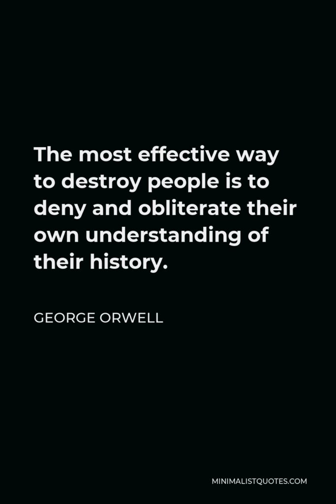 George Orwell Quote - The most effective way to destroy people is to deny and obliterate their own understanding of their history.