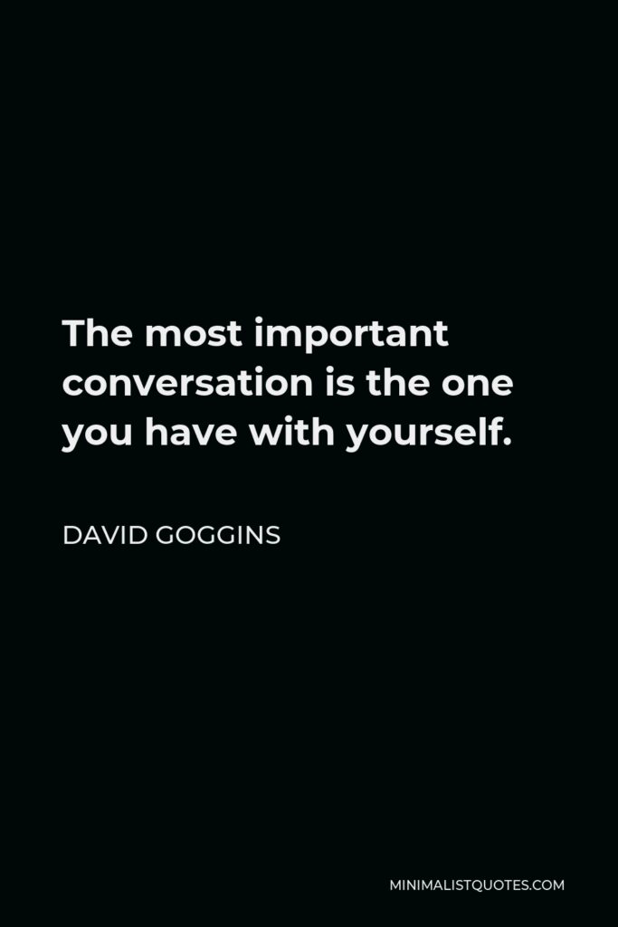 David Goggins Quote - The most important conversation is the one you have with yourself.