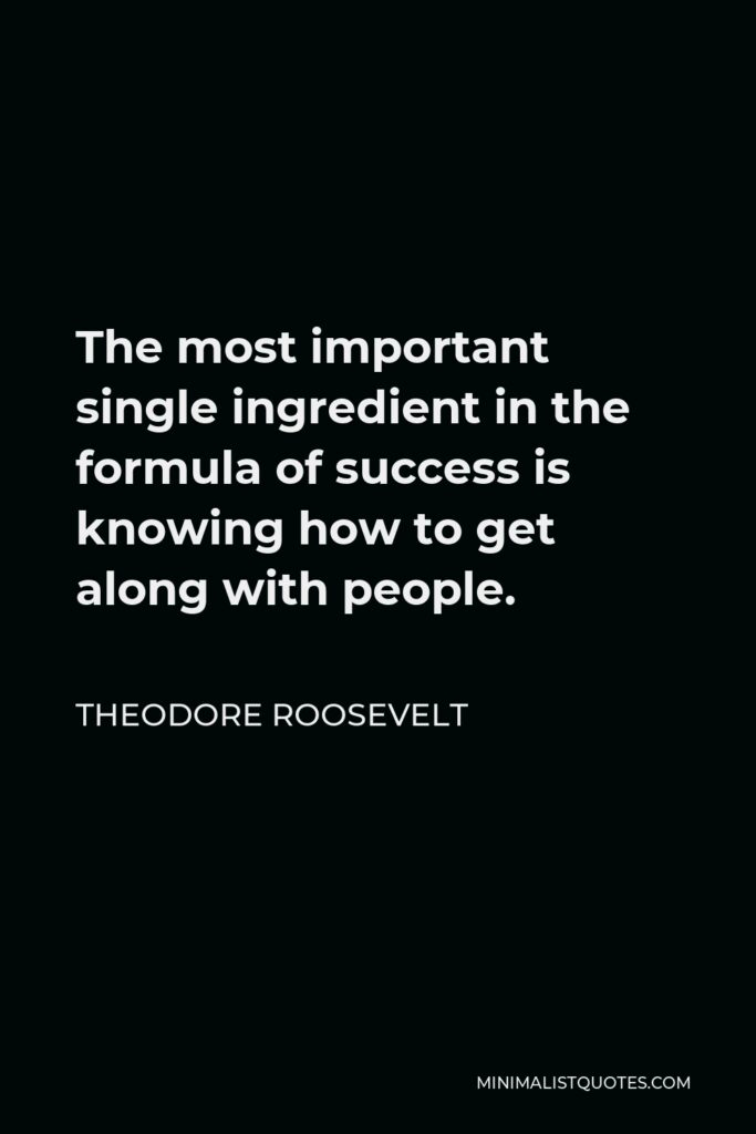 Theodore Roosevelt Quote - The most important single ingredient in the formula of success is knowing how to get along with people.