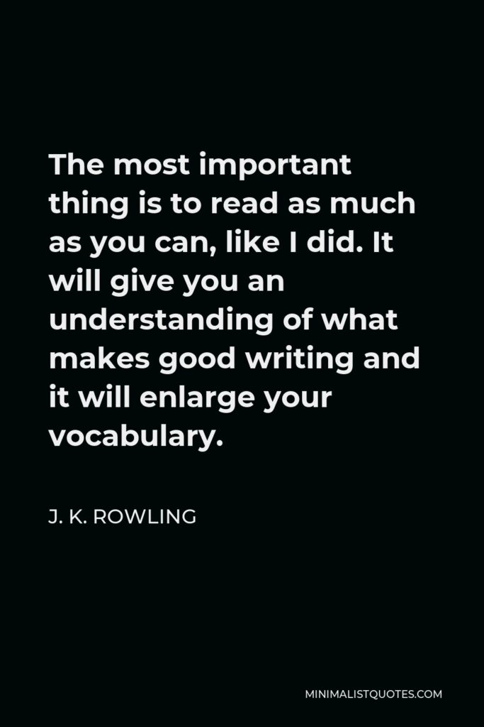 J. K. Rowling Quote - The most important thing is to read as much as you can, like I did. It will give you an understanding of what makes good writing and it will enlarge your vocabulary.