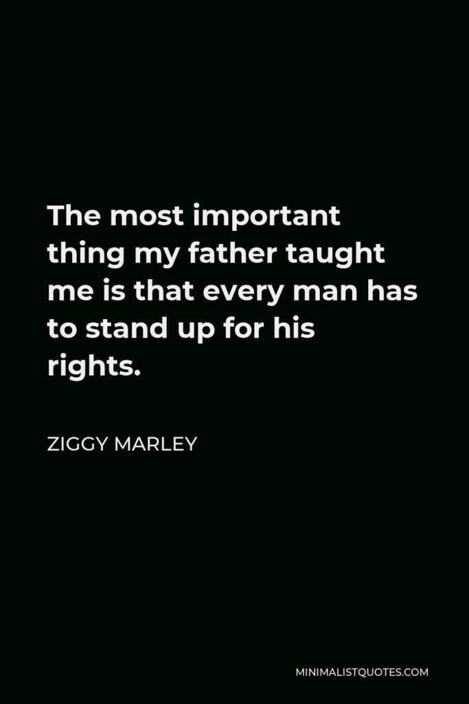 Ziggy Marley Quote - The most important thing my father taught me is that every man has to stand up for his rights.