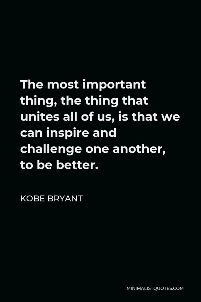 Kobe Bryant Quote - The most important thing, the thing that unites all of us, is that we can inspire and challenge one another, to be better.