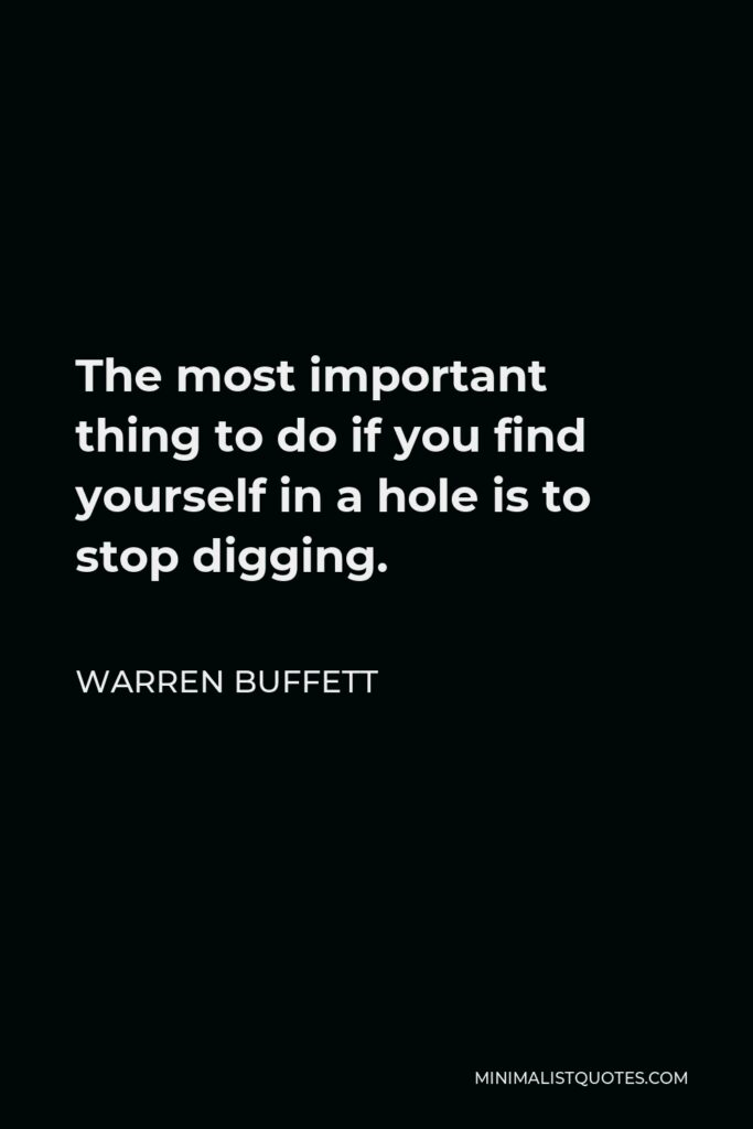 Warren Buffett Quote - The most important thing to do if you find yourself in a hole is to stop digging.
