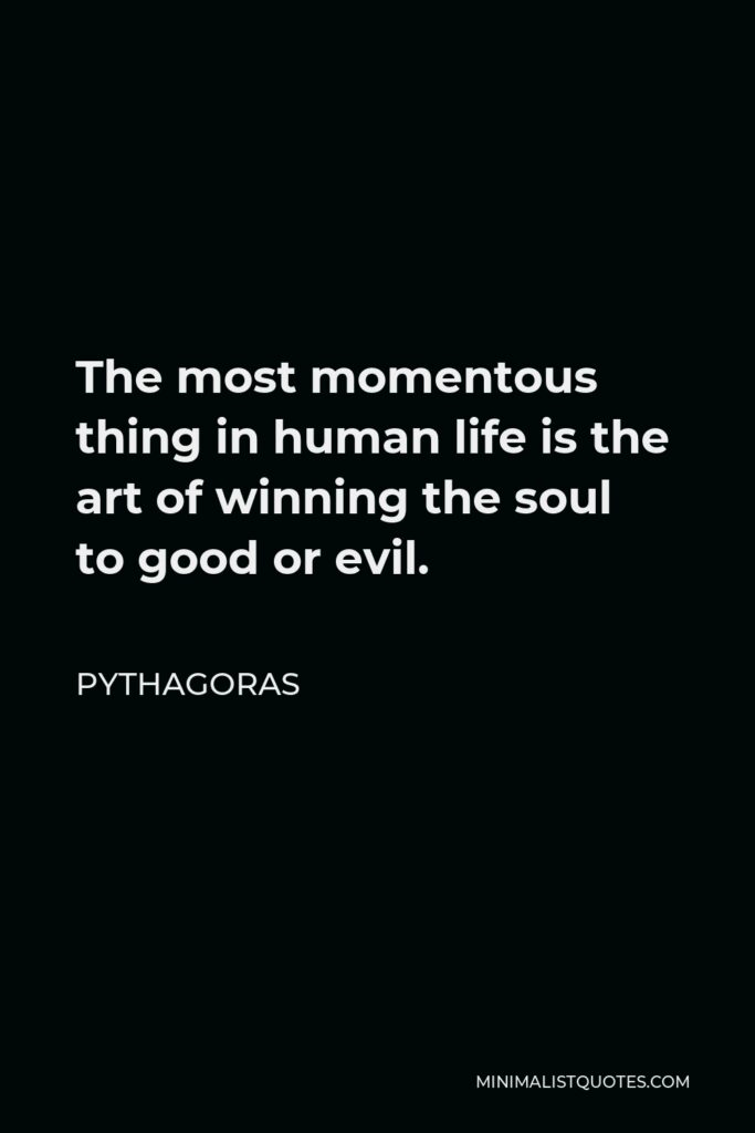 Pythagoras Quote - The most momentous thing in human life is the art of winning the soul to good or evil.