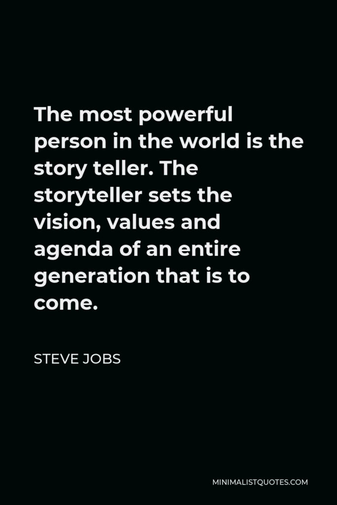 Steve Jobs Quote - The most powerful person in the world is the story teller. The storyteller sets the vision, values and agenda of an entire generation that is to come.