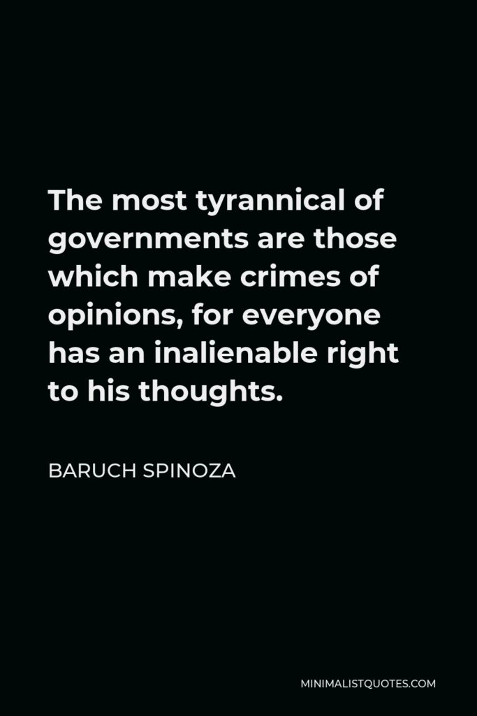 Baruch Spinoza Quote - The most tyrannical of governments are those which make crimes of opinions, for everyone has an inalienable right to his thoughts.