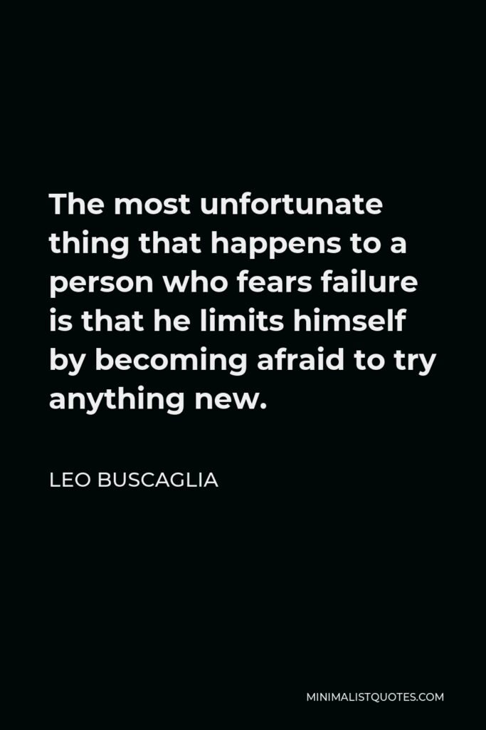 Leo Buscaglia Quote - The most unfortunate thing that happens to a person who fears failure is that he limits himself by becoming afraid to try anything new.