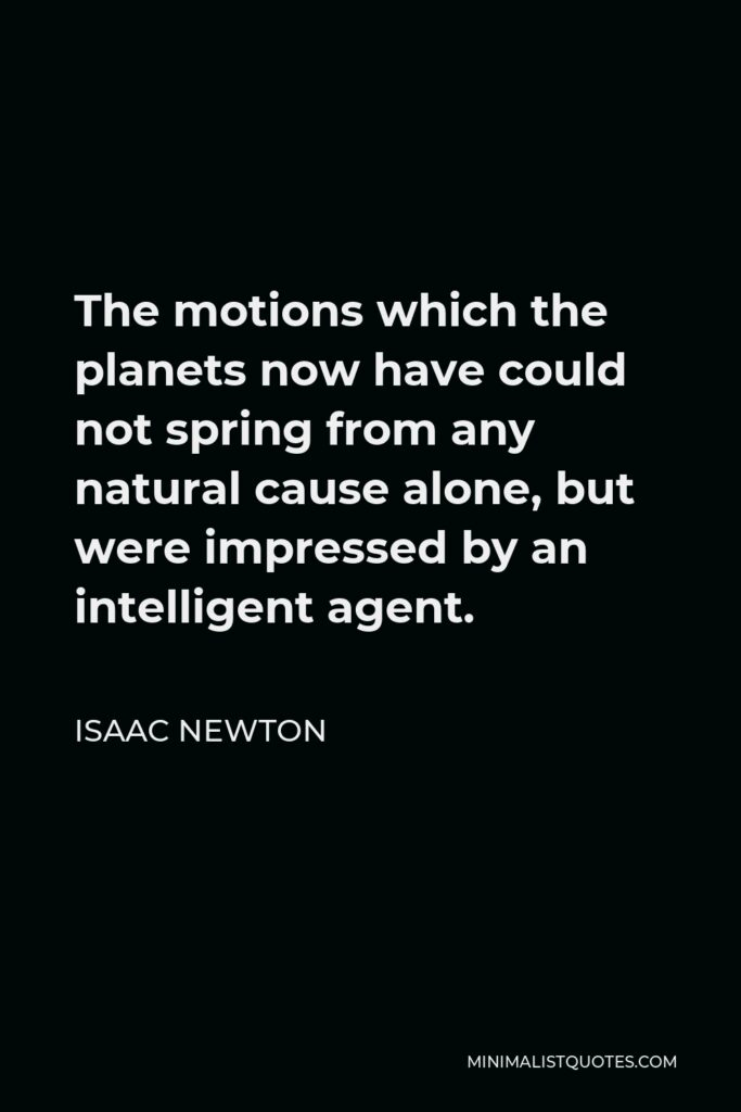 Isaac Newton Quote - The motions which the planets now have could not spring from any natural cause alone, but were impressed by an intelligent agent.