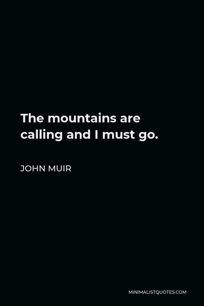John Muir Quote - The mountains are calling and I must go.