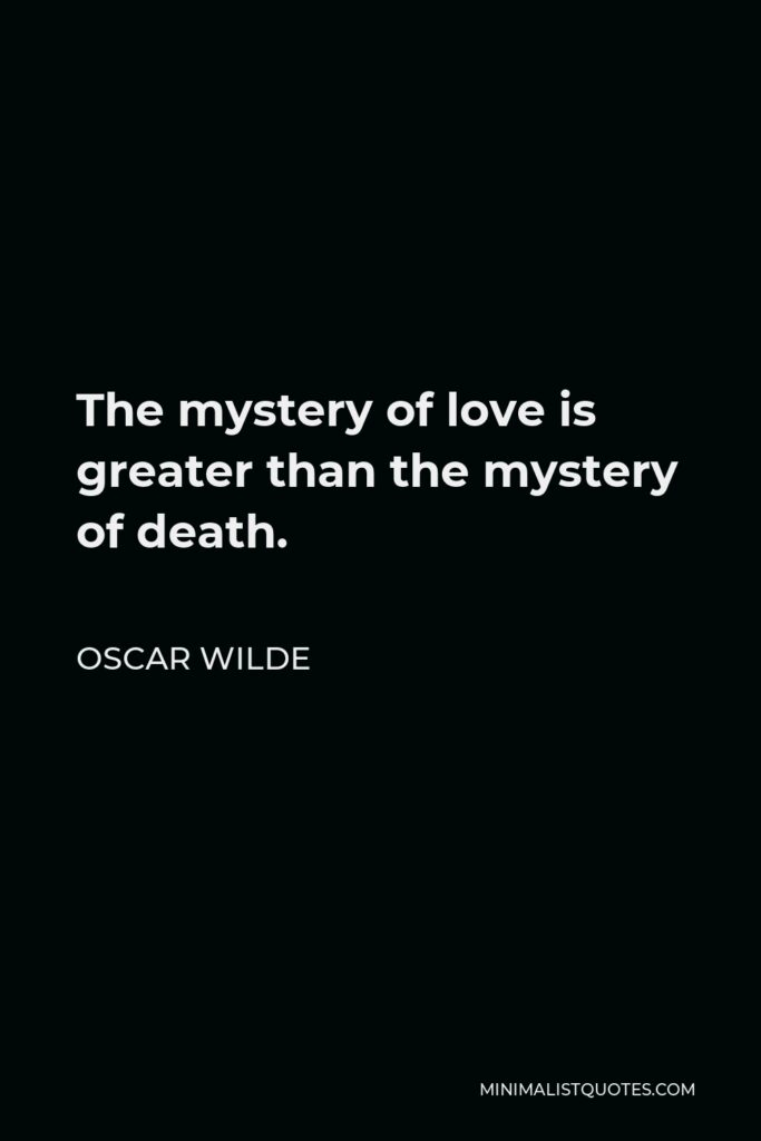 Oscar Wilde Quote - The mystery of love is greater than the mystery of death.