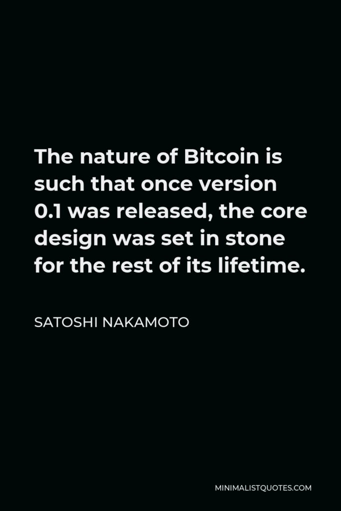 Satoshi Nakamoto Quote - The nature of Bitcoin is such that once version 0.1 was released, the core design was set in stone for the rest of its lifetime.