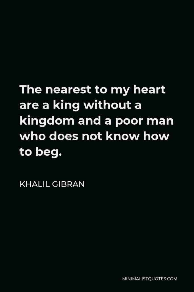 Khalil Gibran Quote - The nearest to my heart are a king without a kingdom and a poor man who does not know how to beg.
