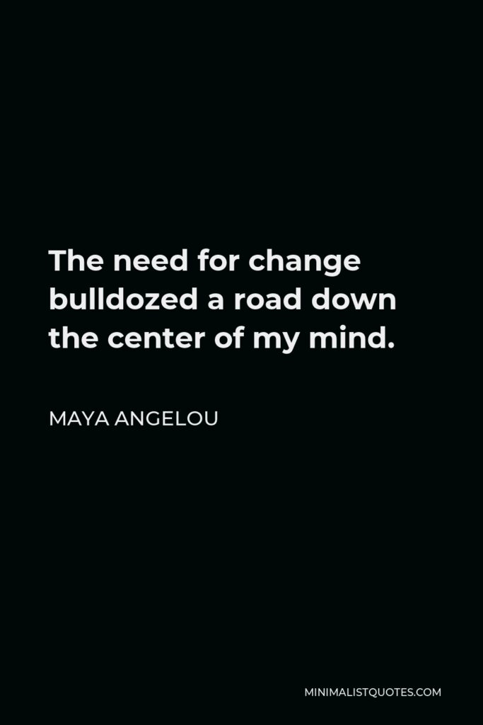 Maya Angelou Quote - The need for change bulldozed a road down the center of my mind.