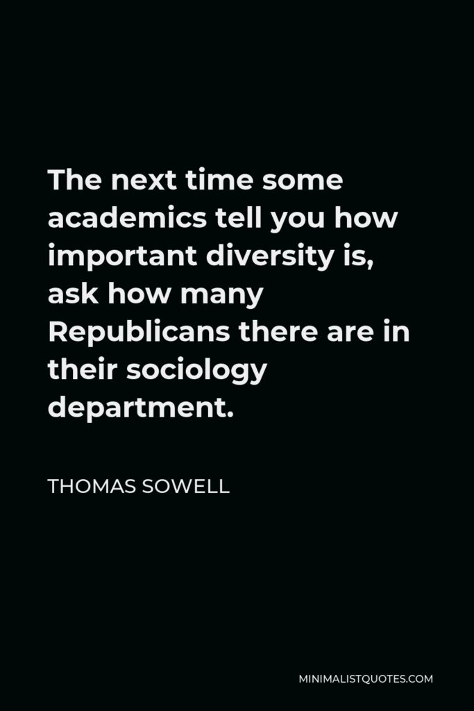 Thomas Sowell Quote - The next time some academics tell you how important diversity is, ask how many Republicans there are in their sociology department.