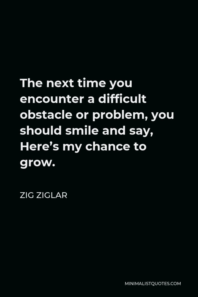 Zig Ziglar Quote - The next time you encounter a difficult obstacle or problem, you should smile and say, Here's my chance to grow.