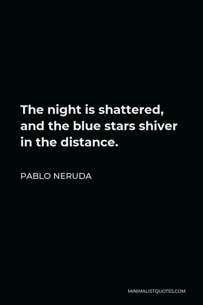 Pablo Neruda Quote - The night is shattered, and the blue stars shiver in the distance.