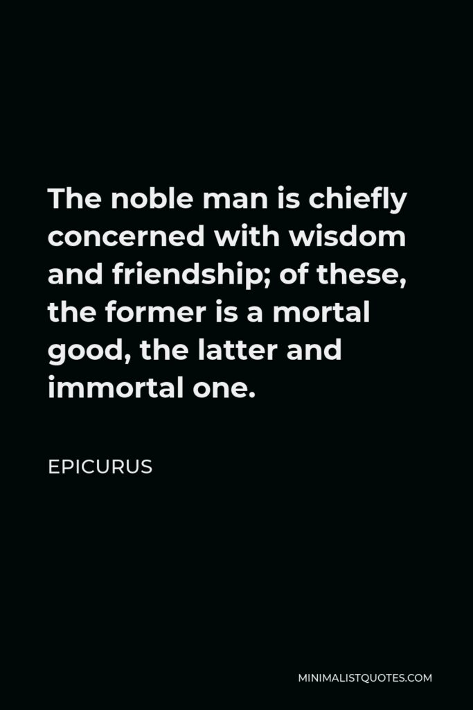 Epicurus Quote - The noble man is chiefly concerned with wisdom and friendship; of these, the former is a mortal good, the latter and immortal one.