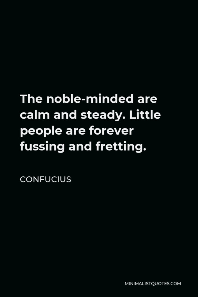 Confucius Quote - The noble-minded are calm and steady. Little people are forever fussing and fretting.