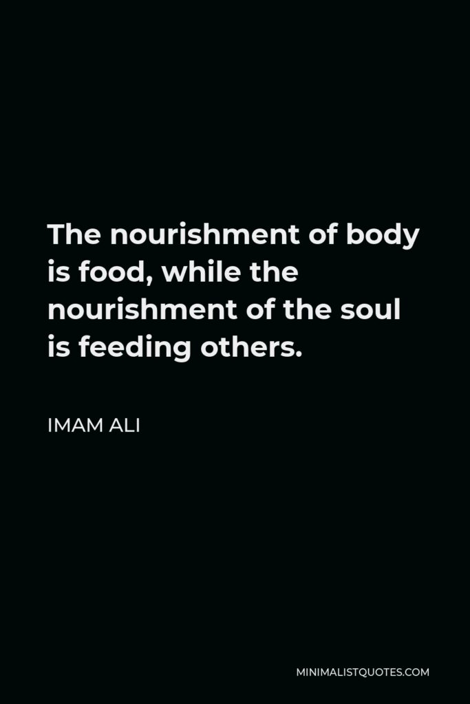Imam Ali Quote - The nourishment of body is food, while the nourishment of the soul is feeding others.